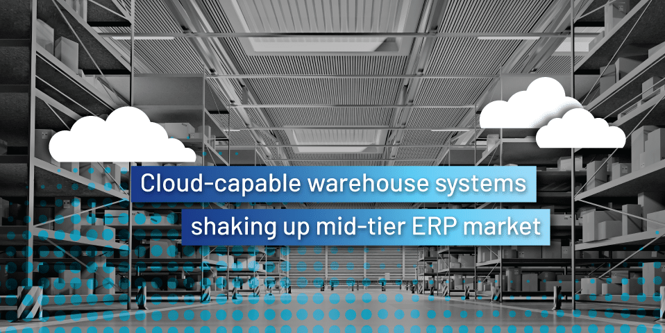 Cloud-capable warehouse systems shaking up mid-tier ERP market