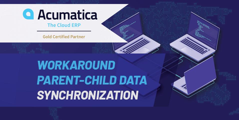 Acumatica Workaround- Parent child synchronization