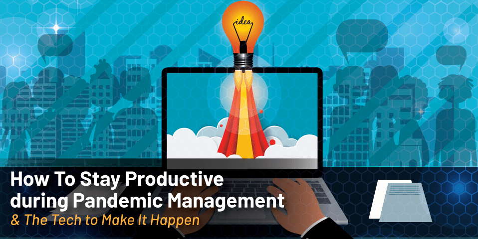 How To Stay Productive during Pandemic Management (& The Tech to Make It Happen)
