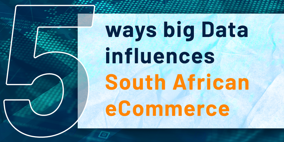 5 ways big data influences south African Ecommerce
